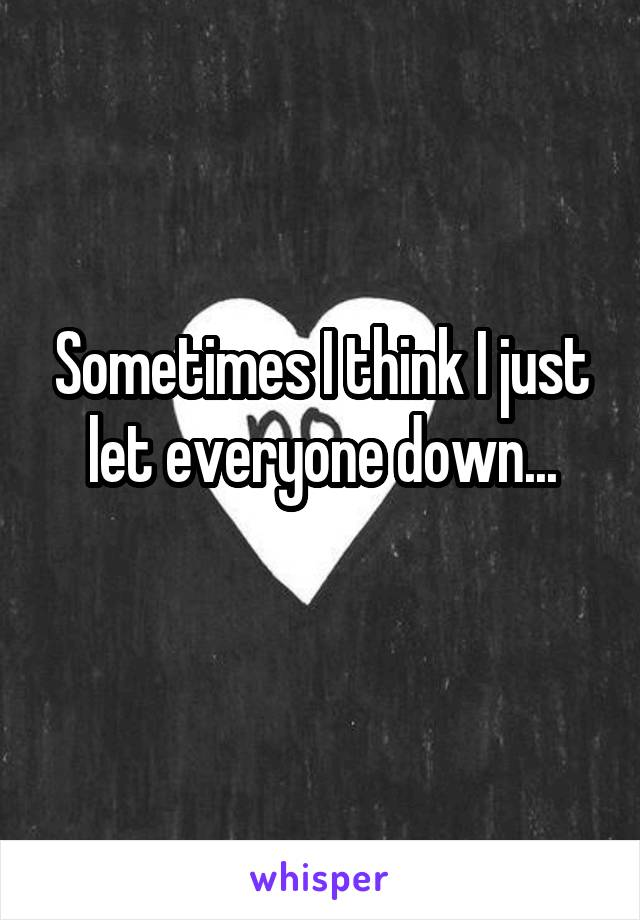 Sometimes I think I just let everyone down...