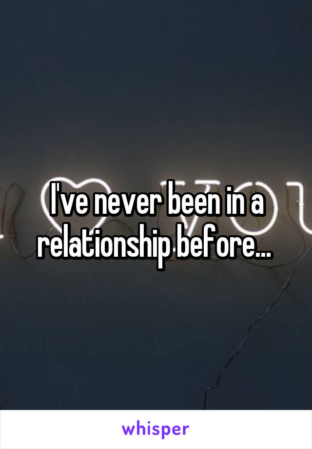 I've never been in a relationship before...