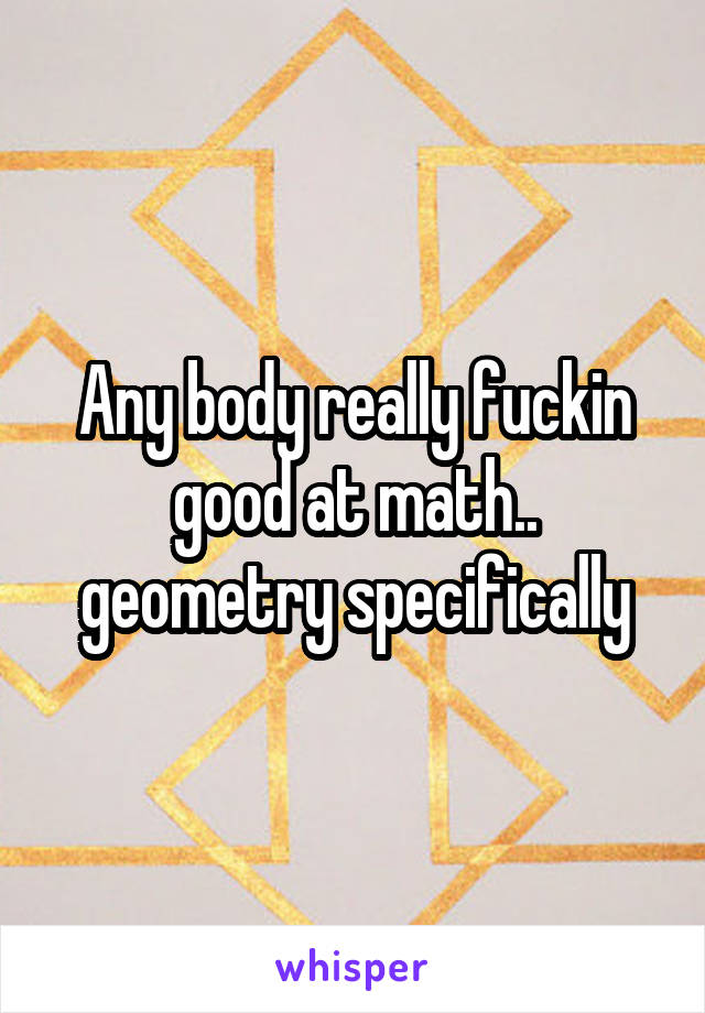 Any body really fuckin good at math.. geometry specifically