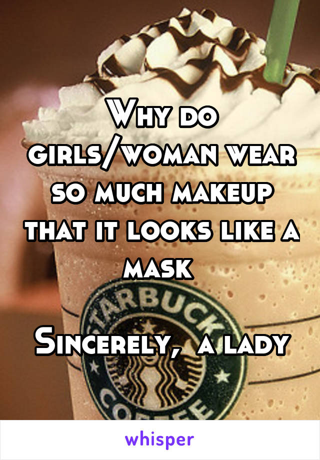 Why do girls/woman wear so much makeup that it looks like a mask   Sincerely,  a lady