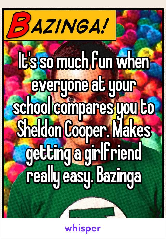 It's so much fun when everyone at your school compares you to Sheldon Cooper. Makes getting a girlfriend really easy. Bazinga