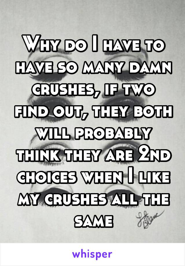 Why do I have to have so many damn crushes, if two find out, they both will probably think they are 2nd choices when I like my crushes all the same
