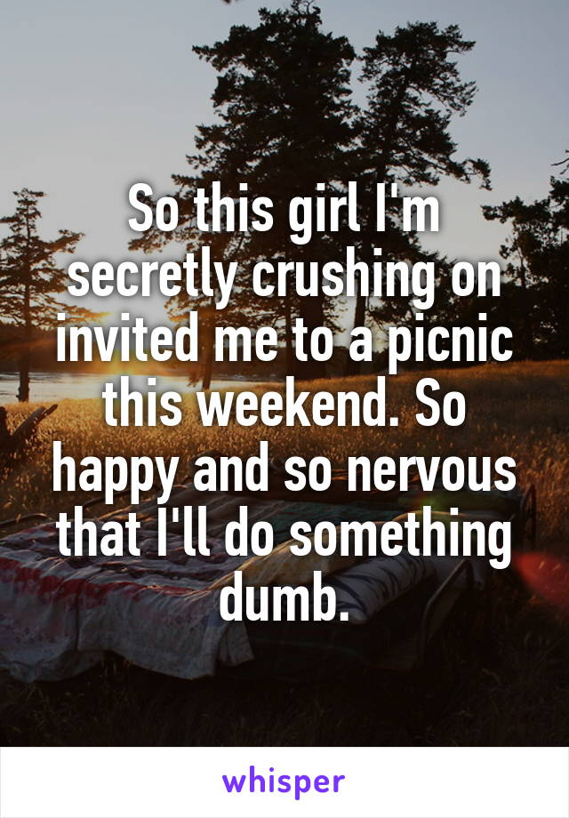 So this girl I'm secretly crushing on invited me to a picnic this weekend. So happy and so nervous that I'll do something dumb.