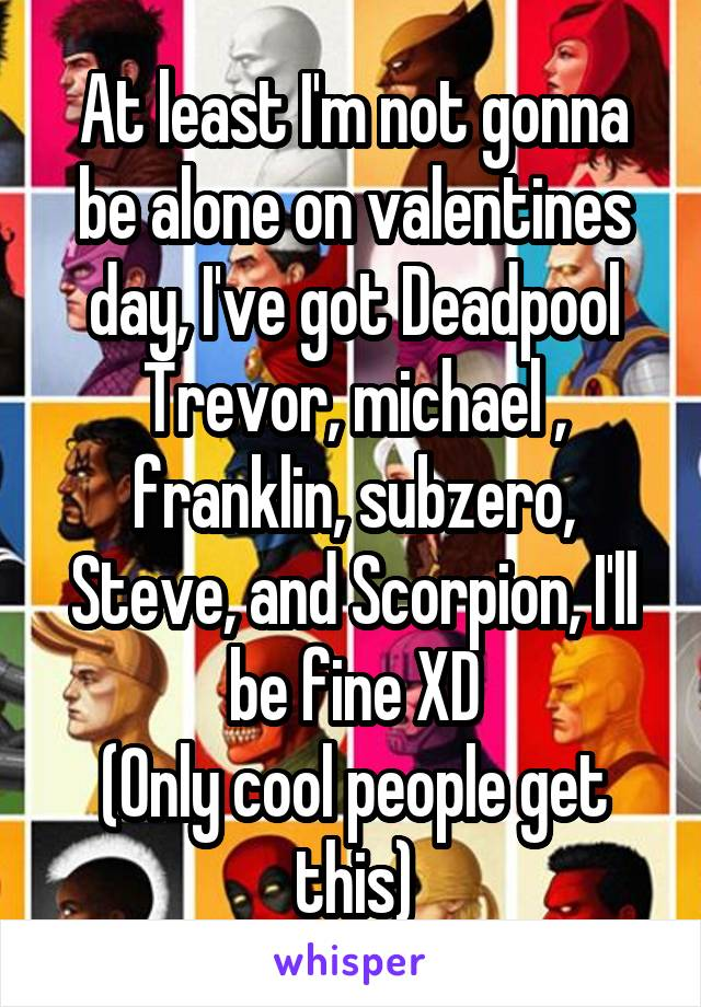 At least I'm not gonna be alone on valentines day, I've got Deadpool Trevor, michael , franklin, subzero, Steve, and Scorpion, I'll be fine XD (Only cool people get this)