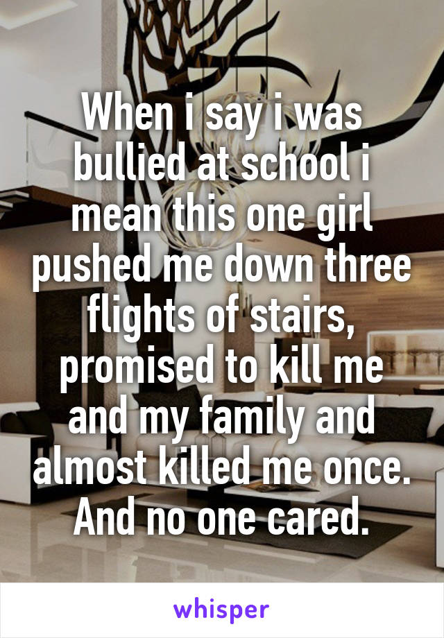 When i say i was bullied at school i mean this one girl pushed me down three flights of stairs, promised to kill me and my family and almost killed me once. And no one cared.