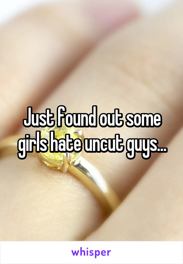 Just found out some girls hate uncut guys...