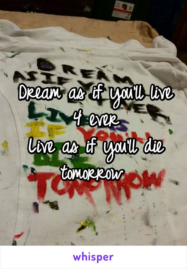 Dream as if you'll live 4 ever Live as if you'll die tomorrow