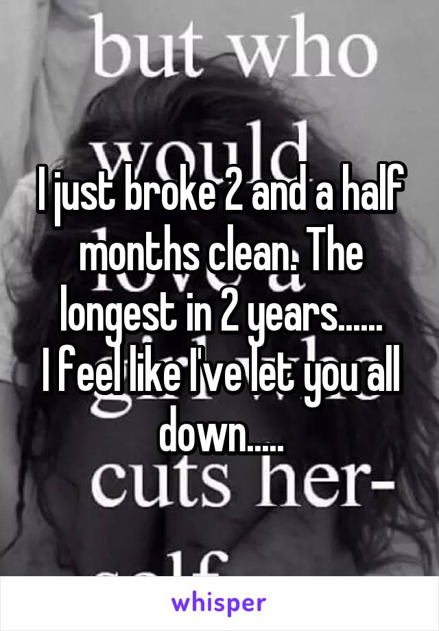 I just broke 2 and a half months clean. The longest in 2 years...... I feel like I've let you all down.....