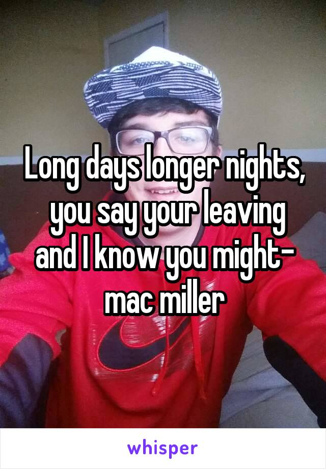 Long days longer nights,  you say your leaving and I know you might- mac miller