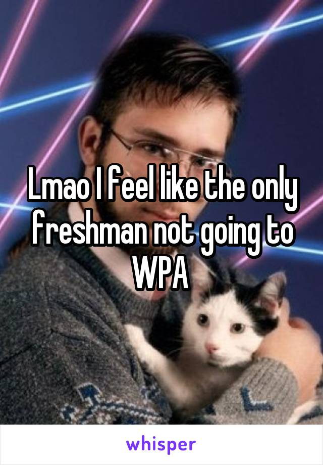 Lmao I feel like the only freshman not going to WPA