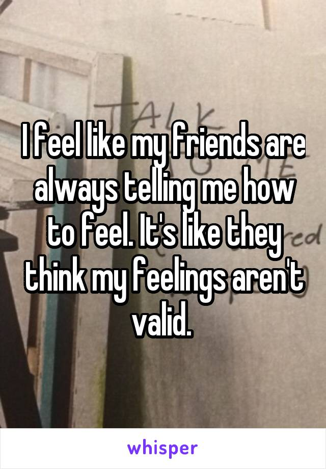 I feel like my friends are always telling me how to feel. It's like they think my feelings aren't valid.