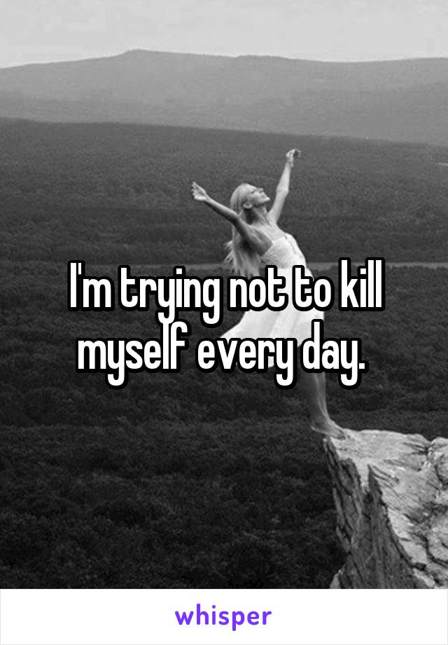I'm trying not to kill myself every day.