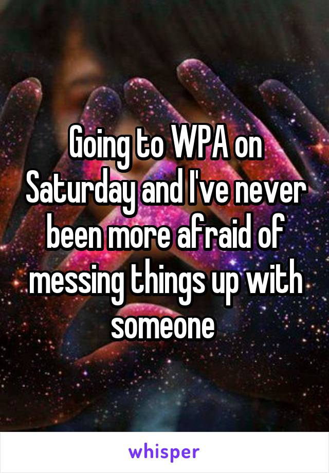 Going to WPA on Saturday and I've never been more afraid of messing things up with someone