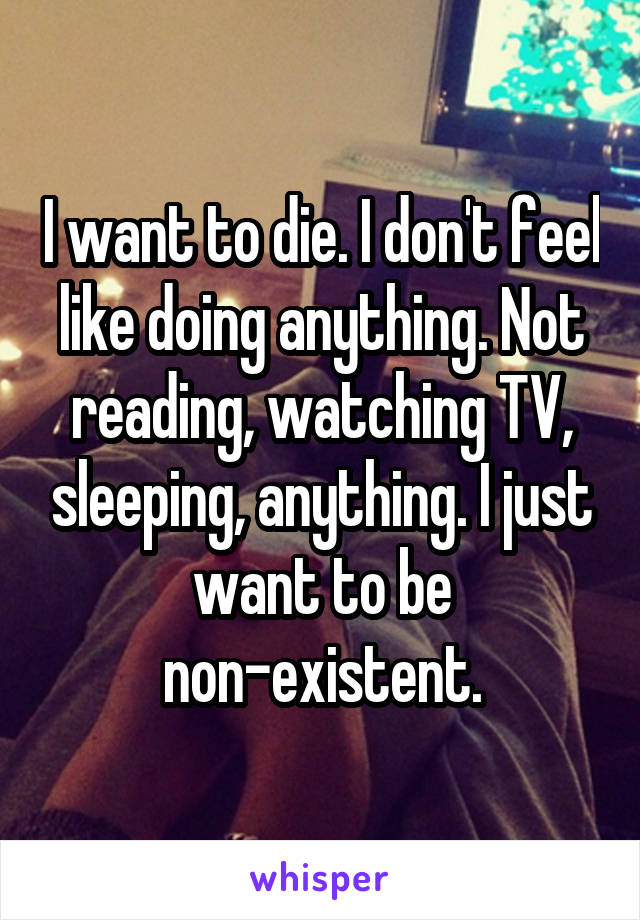 I want to die. I don't feel like doing anything. Not reading, watching TV, sleeping, anything. I just want to be non-existent.