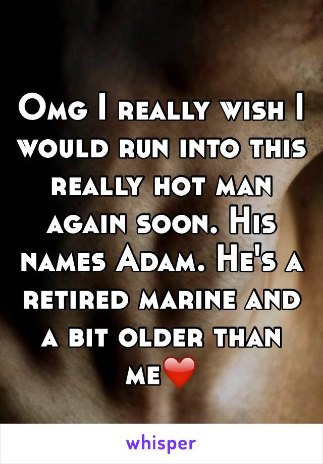 Omg I really wish I would run into this really hot man again soon. His names Adam. He's a retired marine and a bit older than me❤️