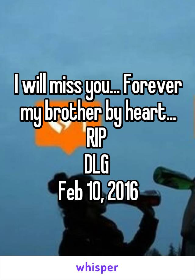 I will miss you... Forever my brother by heart... RIP  DLG  Feb 10, 2016
