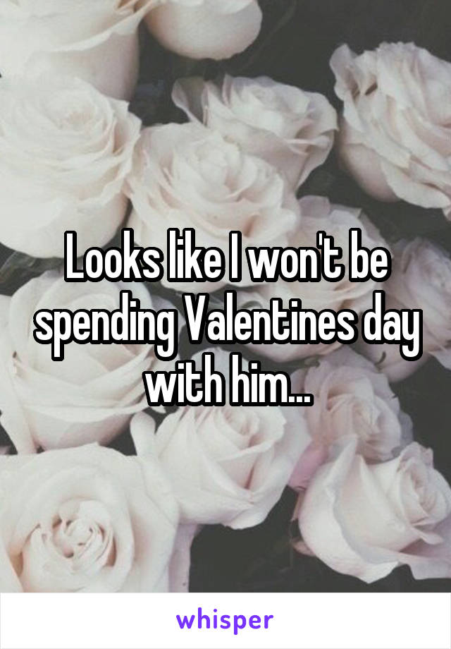 Looks like I won't be spending Valentines day with him...
