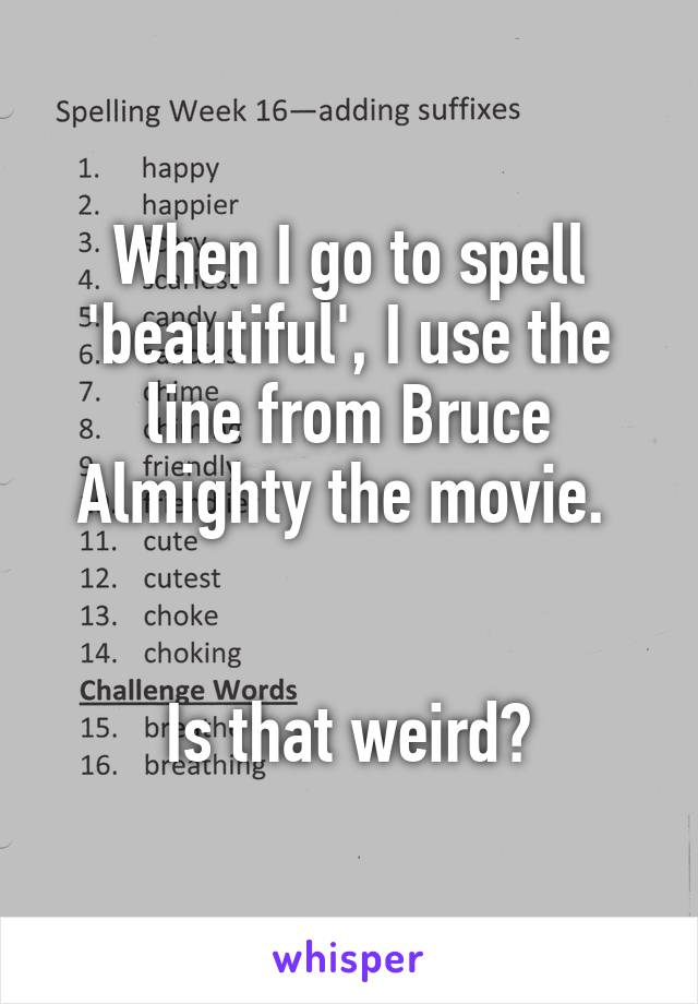 When I go to spell 'beautiful', I use the line from Bruce Almighty the movie.    Is that weird?