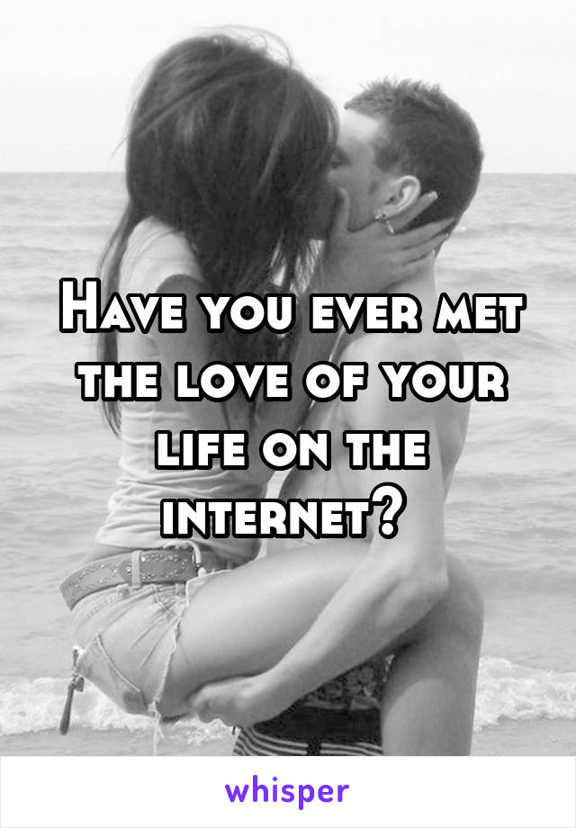 Have you ever met the love of your life on the internet?