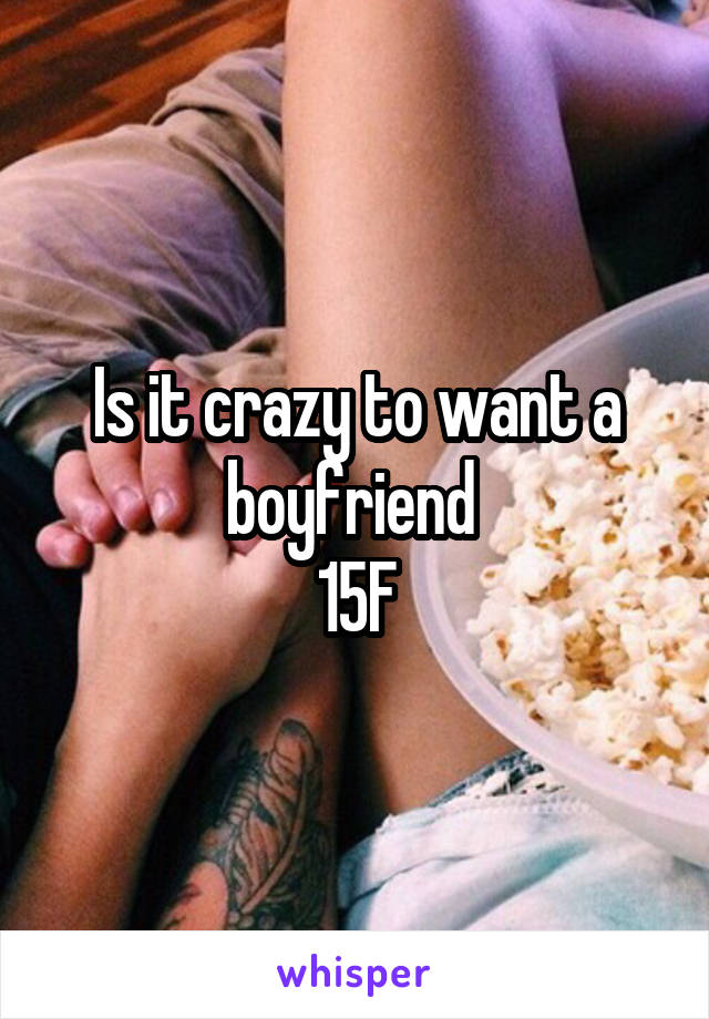 Is it crazy to want a boyfriend  15F