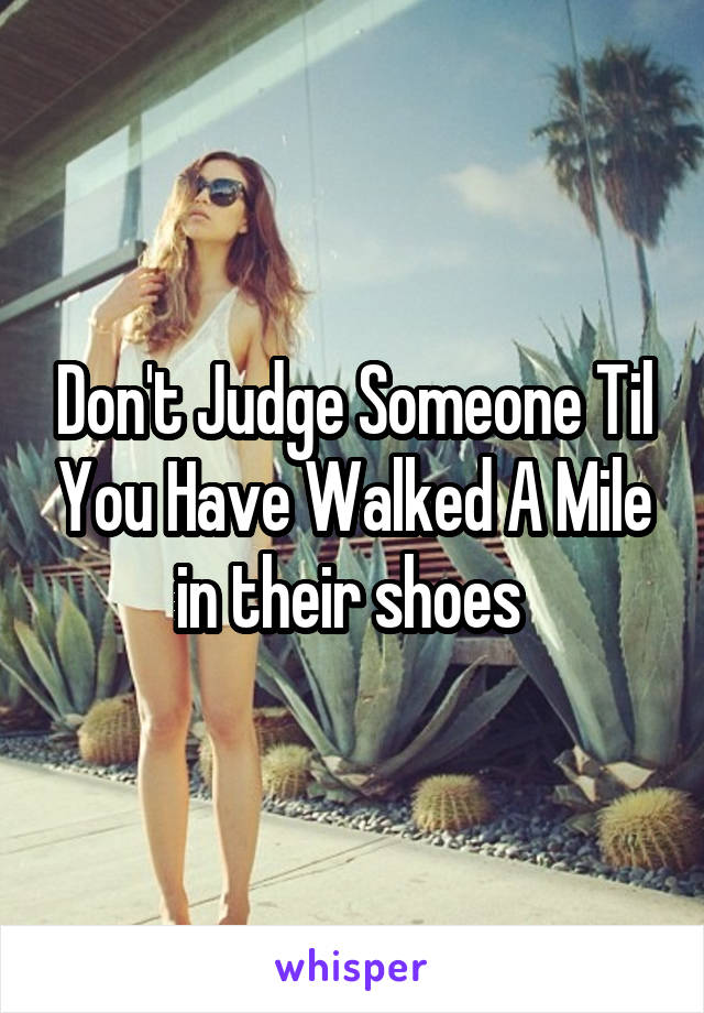Don't Judge Someone Til You Have Walked A Mile in their shoes