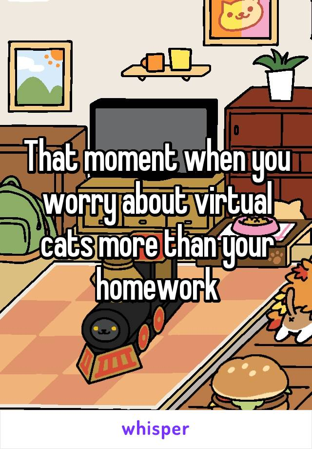 That moment when you worry about virtual cats more than your homework