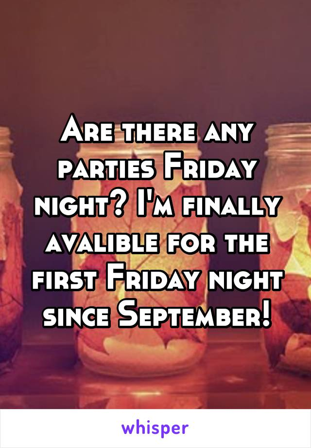 Are there any parties Friday night? I'm finally avalible for the first Friday night since September!