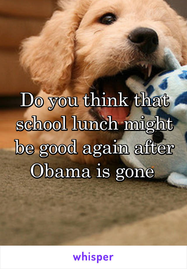 Do you think that school lunch might be good again after Obama is gone