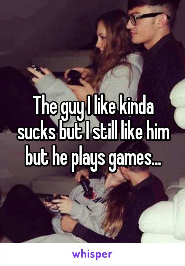 The guy I like kinda sucks but I still like him but he plays games...