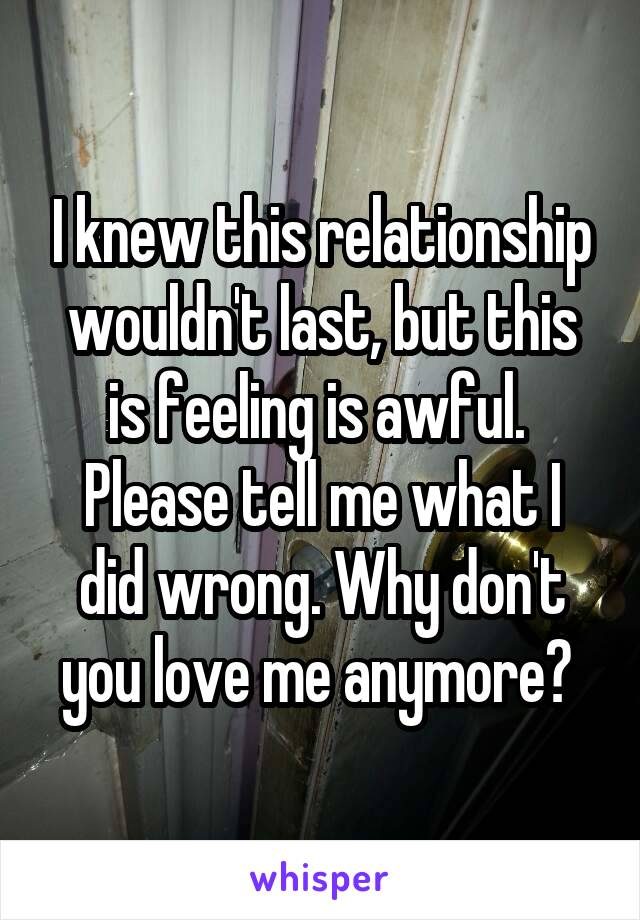 I knew this relationship wouldn't last, but this is feeling is awful.  Please tell me what I did wrong. Why don't you love me anymore?