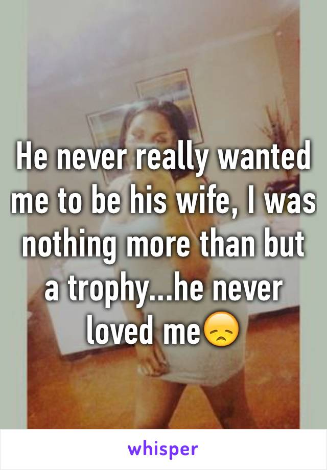 He never really wanted me to be his wife, I was nothing more than but a trophy...he never loved me😞