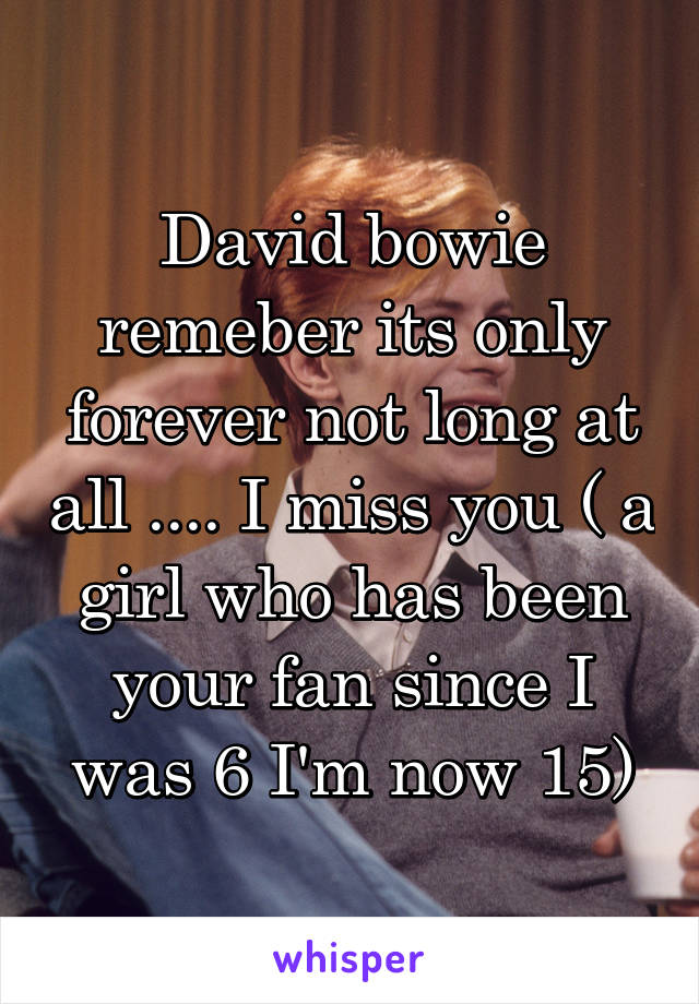 David bowie remeber its only forever not long at all .... I miss you ( a girl who has been your fan since I was 6 I'm now 15)