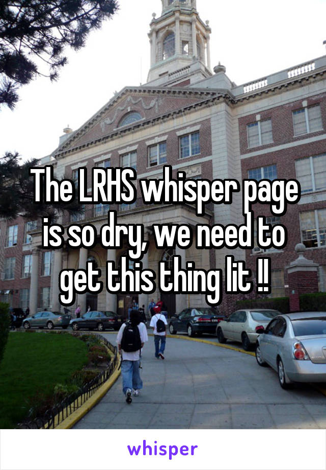The LRHS whisper page is so dry, we need to get this thing lit !!