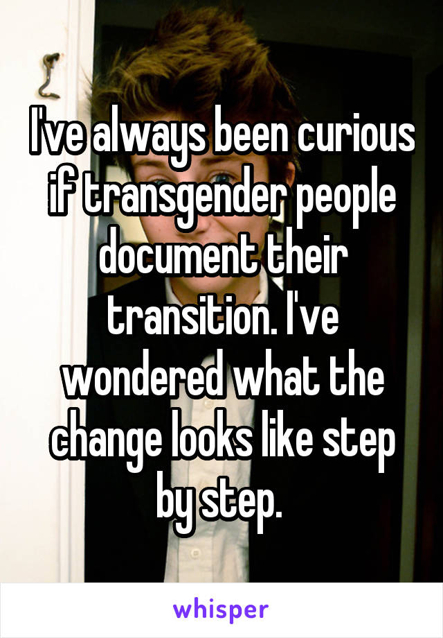 I've always been curious if transgender people document their transition. I've wondered what the change looks like step by step.