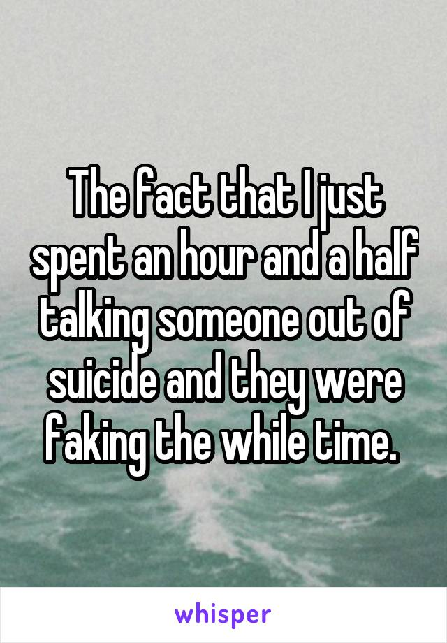 The fact that I just spent an hour and a half talking someone out of suicide and they were faking the while time.