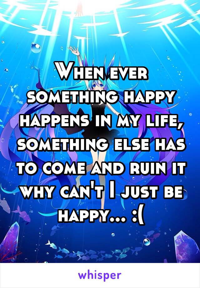 When ever something happy happens in my life, something else has to come and ruin it why can't I just be happy... :(