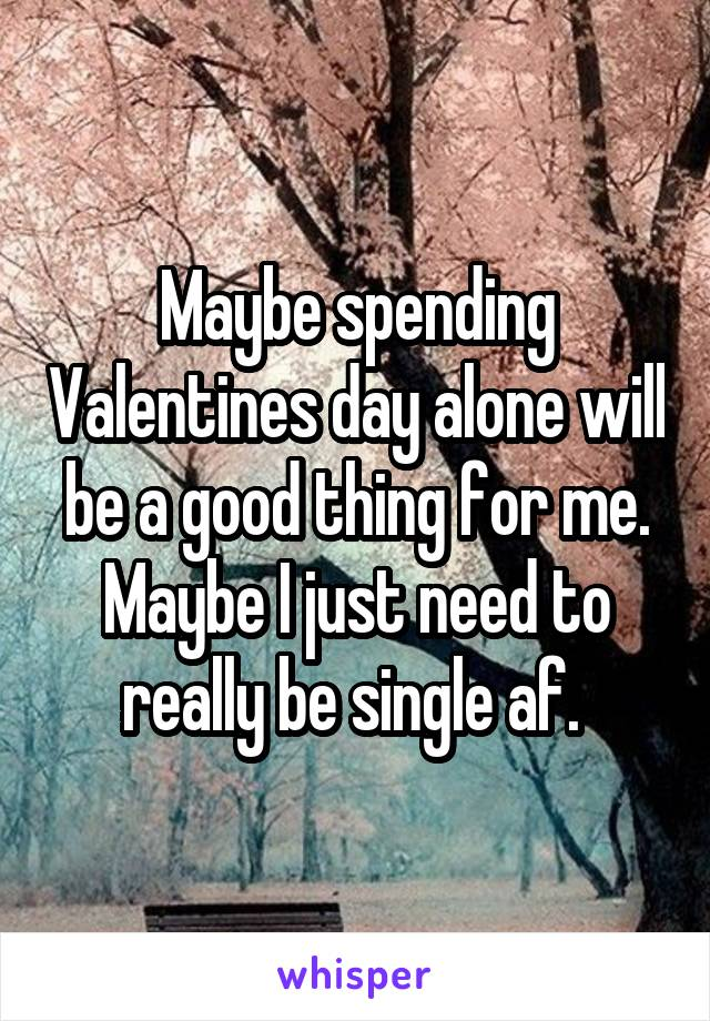 Maybe spending Valentines day alone will be a good thing for me. Maybe I just need to really be single af.