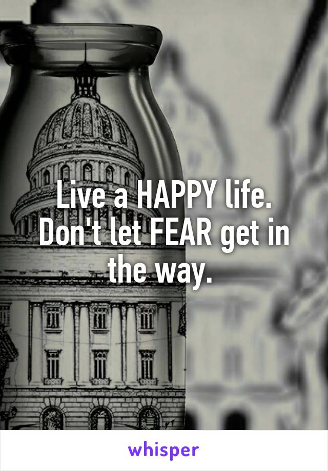 Live a HAPPY life. Don't let FEAR get in the way.