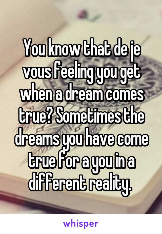 You know that de je vous feeling you get when a dream comes true? Sometimes the dreams you have come true for a you in a different reality.