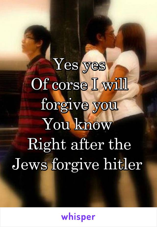 Yes yes Of corse I will forgive you You know  Right after the Jews forgive hitler