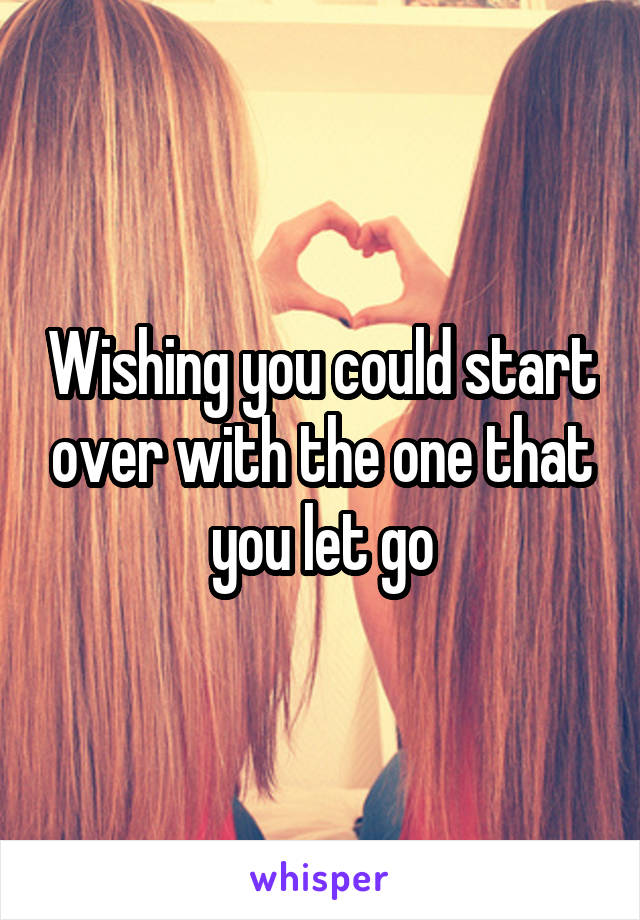 Wishing you could start over with the one that you let go
