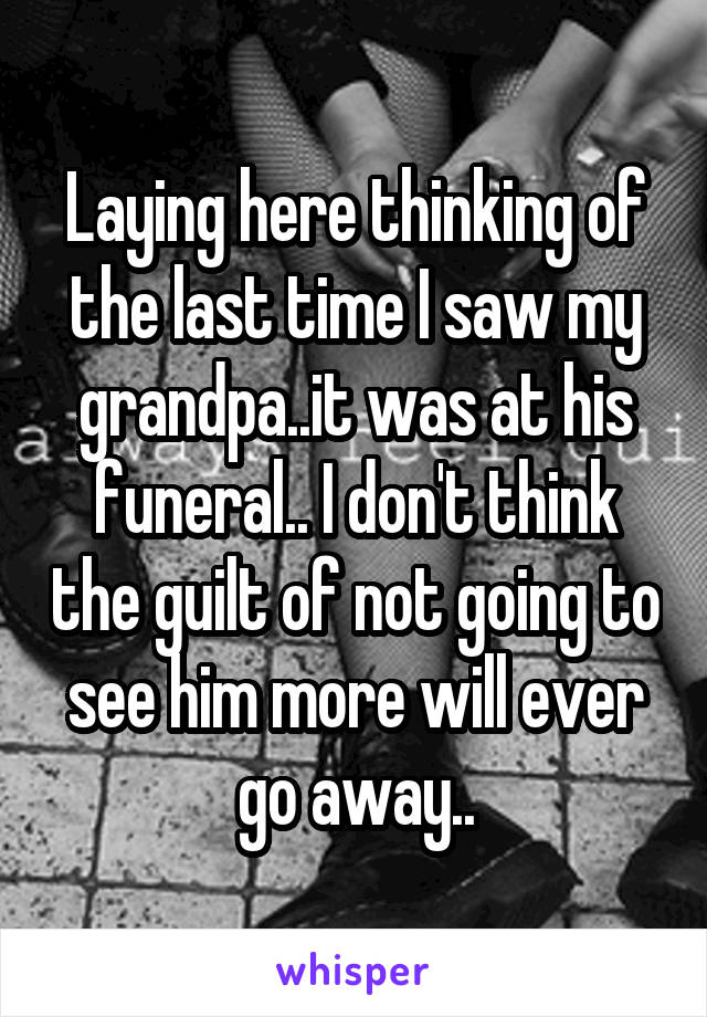 Laying here thinking of the last time I saw my grandpa..it was at his funeral.. I don't think the guilt of not going to see him more will ever go away..