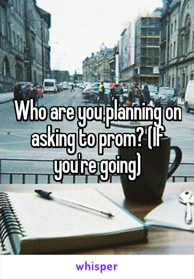 Who are you planning on asking to prom? (If you're going)
