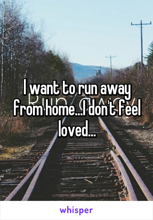 I want to run away from home...I don't feel loved...