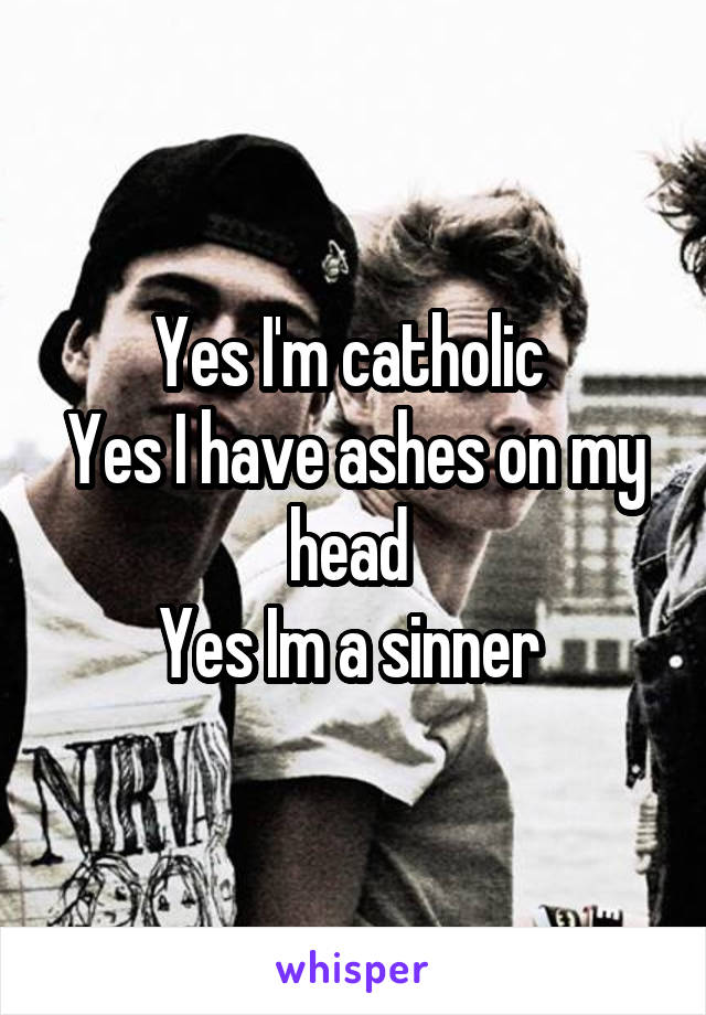 Yes I'm catholic  Yes I have ashes on my head  Yes Im a sinner