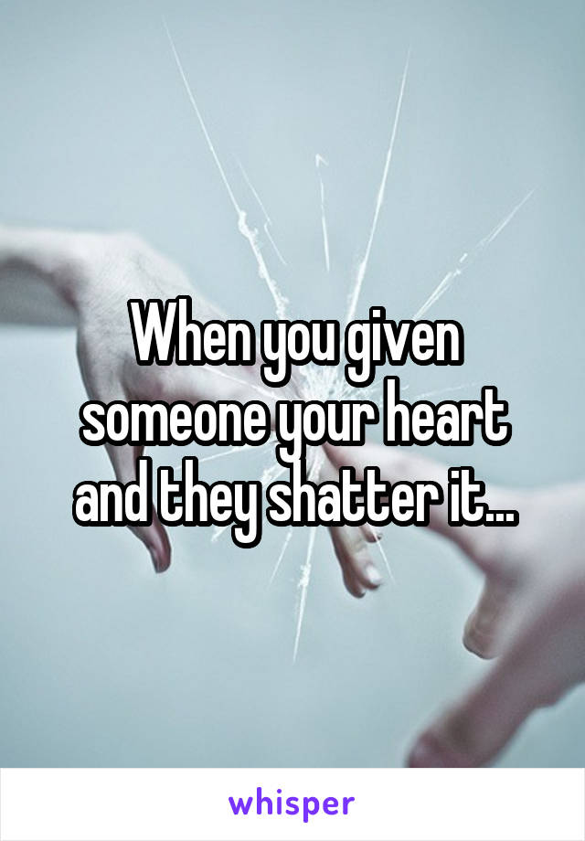 When you given someone your heart and they shatter it...