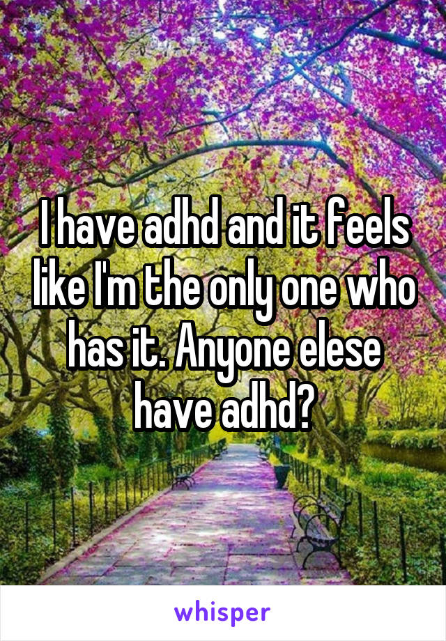I have adhd and it feels like I'm the only one who has it. Anyone elese have adhd?