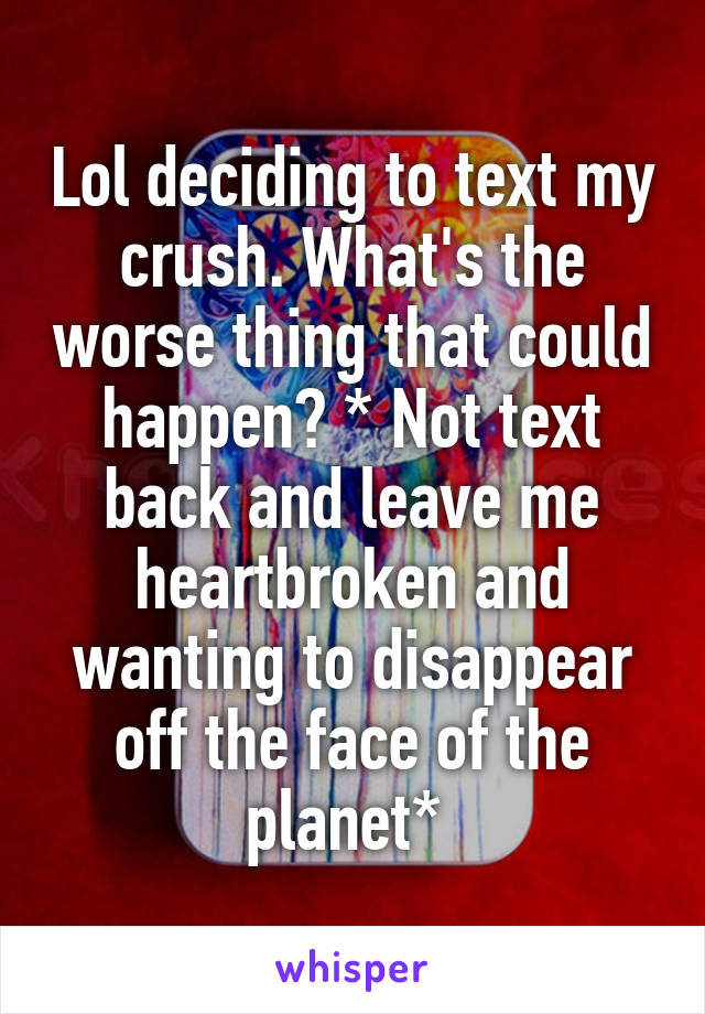 Lol deciding to text my crush. What's the worse thing that could happen? * Not text back and leave me heartbroken and wanting to disappear off the face of the planet*