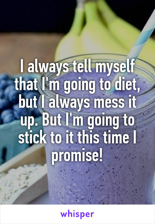 I always tell myself that I'm going to diet, but I always mess it up. But I'm going to stick to it this time I promise!
