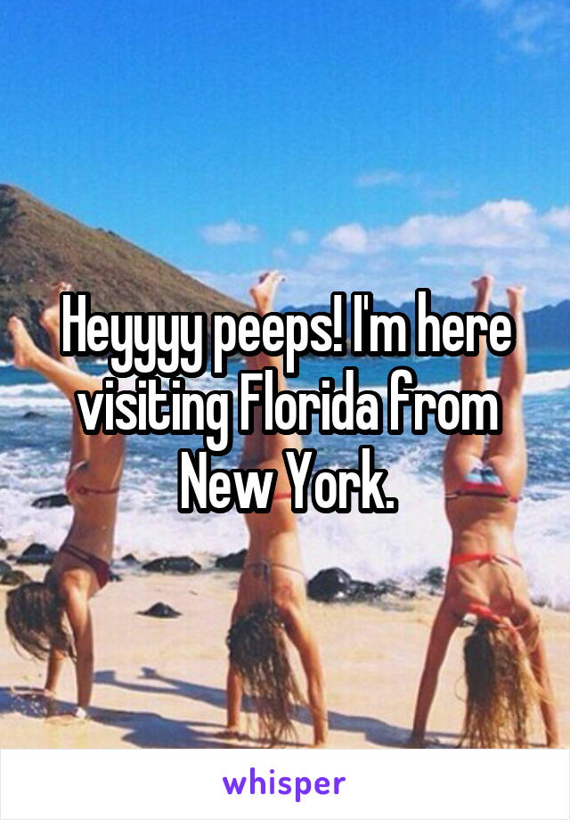 Heyyyy peeps! I'm here visiting Florida from New York.
